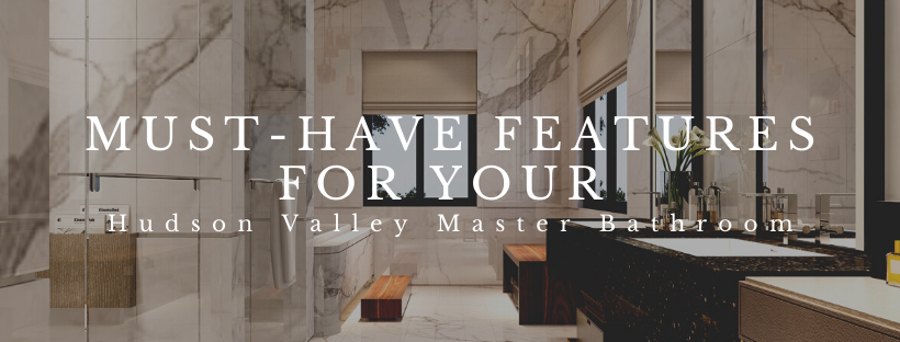 Must-Have Features for Your Hudson Valley Master Bathroom